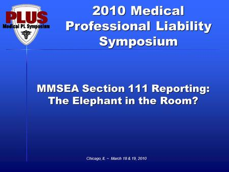 2010 Medical Professional Liability Symposium Chicago, IL ~ March 18 & 19, 2010 MMSEA Section 111 Reporting: The Elephant in the Room?