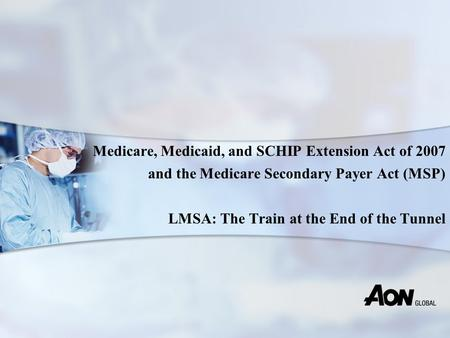 Medicare, Medicaid, and SCHIP Extension Act of 2007 and the Medicare Secondary Payer Act (MSP) LMSA: The Train at the End of the Tunnel.