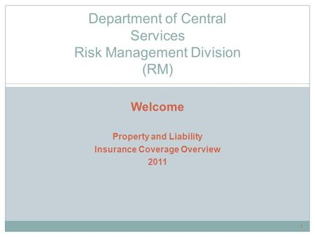 Welcome Property and Liability Insurance Coverage Overview 2011 Department of Central Services Risk Management Division (RM) 1.