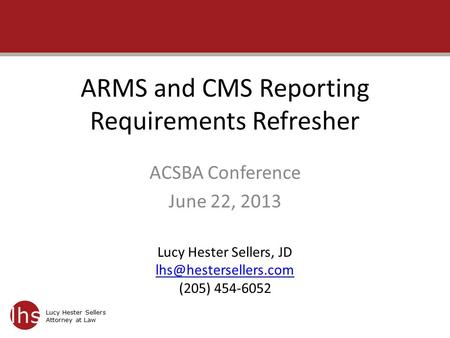 Lucy Hester Sellers Attorney at Law ARMS and CMS Reporting Requirements Refresher ACSBA Conference June 22, 2013 Lucy Hester Sellers, JD