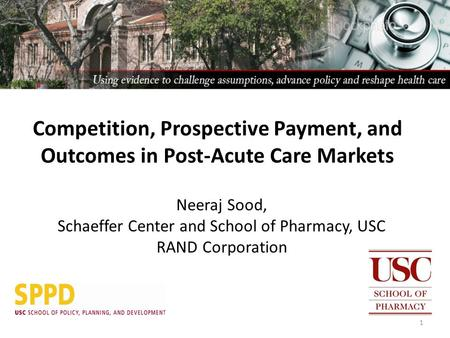 Neeraj Sood, Schaeffer Center and School of Pharmacy, USC RAND Corporation 1 Competition, Prospective Payment, and Outcomes in Post-Acute Care Markets.