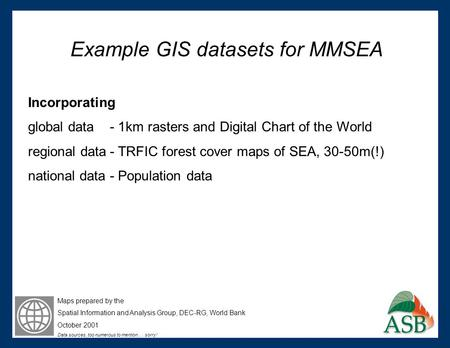 Example GIS datasets for MMSEA Incorporating global data - 1km rasters and Digital Chart of the World regional data- TRFIC forest cover maps of SEA, 30-50m(!)