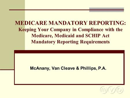 MEDICARE MANDATORY REPORTING: Keeping Your Company in Compliance with the Medicare, Medicaid and SCHIP Act Mandatory Reporting Requirements McAnany, Van.