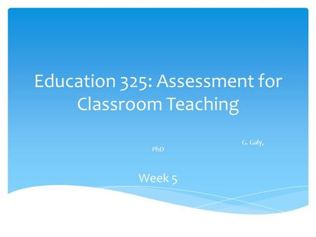 Education 325: Assessment for Classroom Teaching G. Galy, PhD Week 5.