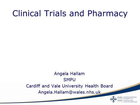 Clinical Trials and Pharmacy Angela Hallam SMPU Cardiff and Vale University Health Board