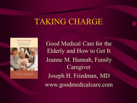 TAKING CHARGE Good Medical Care for the Elderly and How to Get It Jeanne M. Hannah, Family Caregiver Joseph H. Friedman, MD www.goodmedicalcare.com.