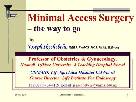 Minimal Access Surgery – the way to go By Joseph Ikechebelu. MBBS, FWACS, FICS, FMAS, B.Endos Professor of Obstetrics & Gynaecology. Nnamdi Azikiwe University.