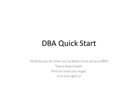 DBA Quick Start What do you do when you've fallen into a job as a DBA? Take a deep breath, Find out what you've got, And dive right in!