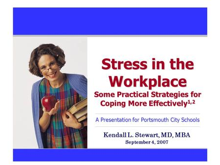 Stress in the Workplace Some Practical Strategies for Coping More Effectively 1,2 A Presentation for Portsmouth City Schools Kendall L. Stewart, MD, MBA.