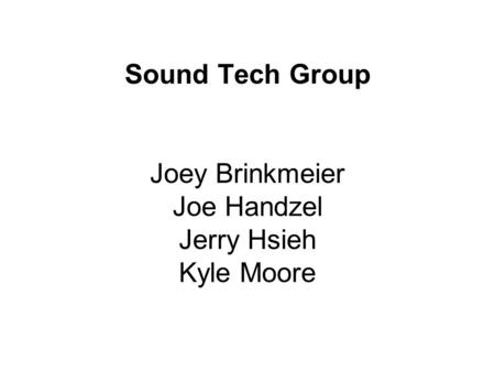 Sound Tech Group Joey Brinkmeier Joe Handzel Jerry Hsieh Kyle Moore.