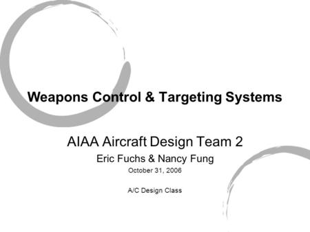 Weapons Control & Targeting Systems AIAA Aircraft Design Team 2 Eric Fuchs & Nancy Fung October 31, 2006 A/C Design Class.