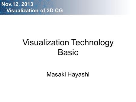 Visualization Technology Basic Masaki Hayashi Nov.12, 2013 Visualization of 3D CG.