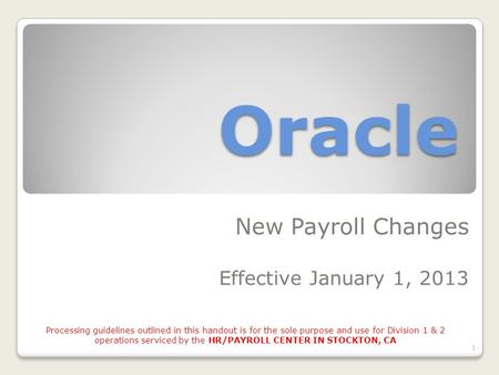 Oracle New Payroll Changes Effective January 1, 2013 1 Processing guidelines outlined in this handout is for the sole purpose and use for Division 1 &