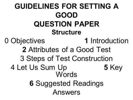 GUIDELINES FOR SETTING A GOOD QUESTION PAPER Structure 0 Objectives1 Introduction 2 Attributes of a Good Test 3 Steps of Test Construction 4 Let Us Sum.