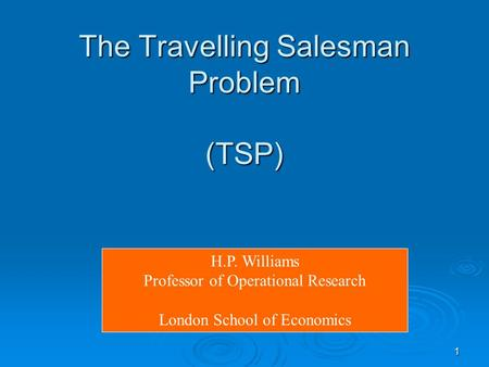 1 The Travelling Salesman Problem (TSP) H.P. Williams Professor of Operational Research London School of Economics.