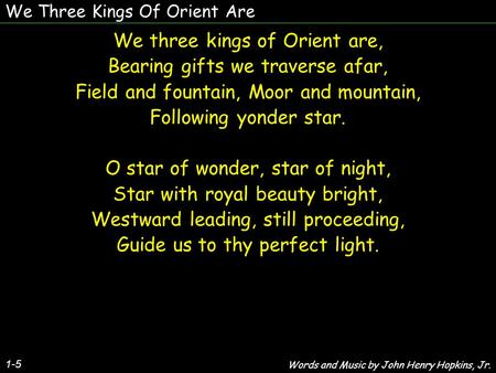 We three kings of Orient are, Bearing gifts we traverse afar,