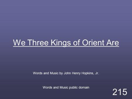 We Three Kings of Orient Are Words and Music by John Henry Hopkins, Jr. Words and Music public domain 215.