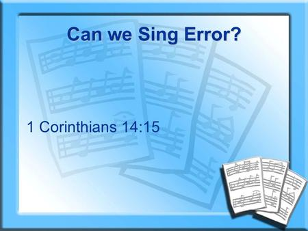 Can we Sing Error? 1 Corinthians 14:15. I asked for suggestions This topic was discussed in an elder's meeting I wrote to many preachers on email lists.