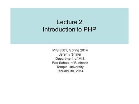Lecture 2 Introduction to PHP MIS 3501, Spring 2014 Jeremy Shafer Department of MIS Fox School of Business Temple University January 30, 2014.
