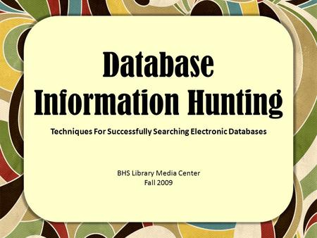 Database Information Hunting Techniques For Successfully Searching Electronic Databases BHS Library Media Center Fall 2009.