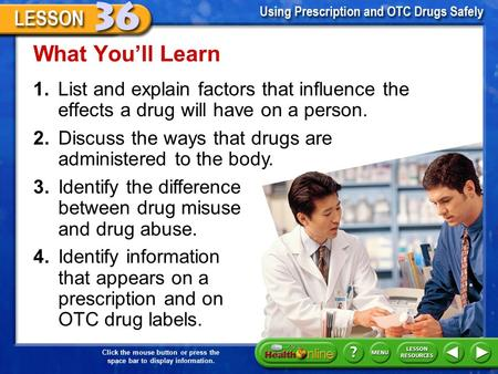 Click the mouse button or press the space bar to display information. 1.List and explain factors that influence the effects a drug will have on a person.