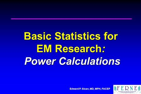 Edward P. Sloan, MD, MPH, FACEP Basic Statistics for EM Research: Power Calculations.