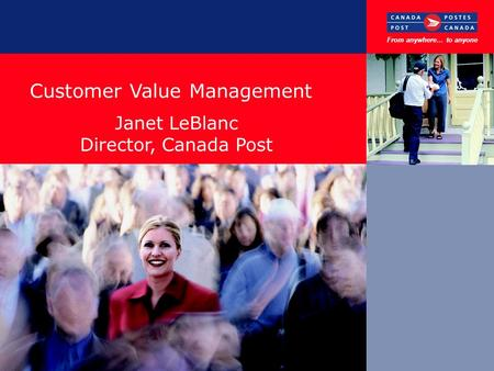 Customer Value Management November, 2002 From anywhere… to anyone Janet LeBlanc Director, Canada Post.