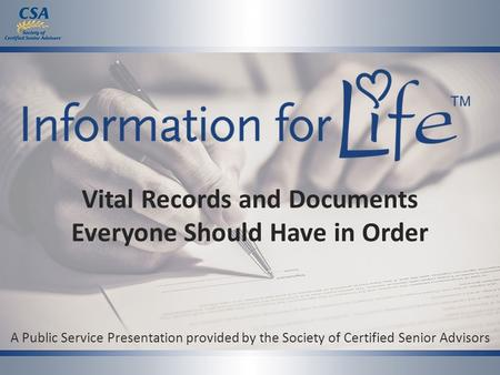 Vital Records and Documents Everyone Should Have in Order A Public Service Presentation provided by the Society of Certified Senior Advisors.