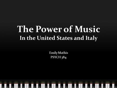 The Power of Music In the United States and Italy Emily Mathis PSYCH 384.