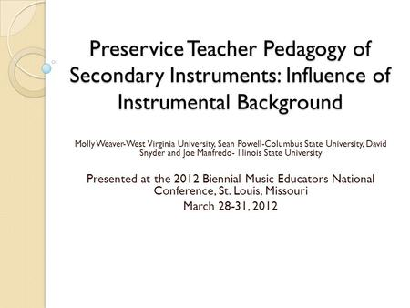 Preservice Teacher Pedagogy of Secondary Instruments: Influence of Instrumental Background Molly Weaver-West Virginia University, Sean Powell-Columbus.
