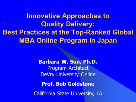 Innovative Approaches to Quality Delivery: Best Practices at the Top-Ranked Global MBA Online Program in Japan Barbara W. Son, Ph.D. Program Architect.