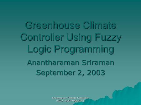 GreenHouse Climate Controller Fuzzy Logic Programing Greenhouse Climate Controller Using Fuzzy Logic Programming Anantharaman Sriraman September 2, 2003.