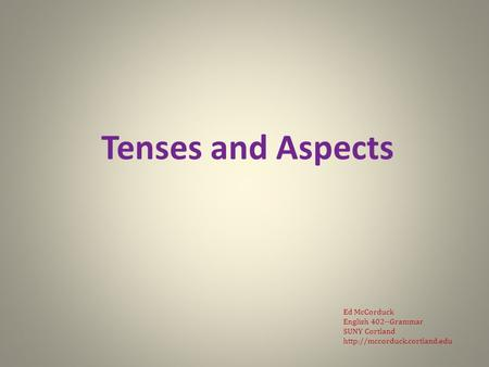 Tenses and Aspects Ed McCorduck English 402--Grammar SUNY Cortland