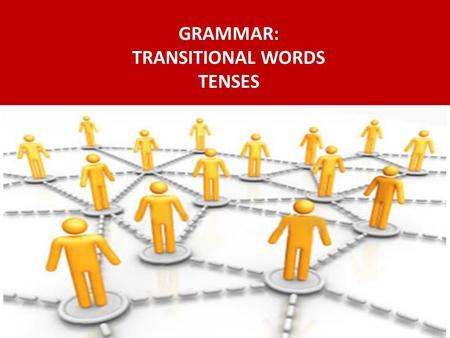 GRAMMAR: TRANSITIONAL WORDS TENSES.