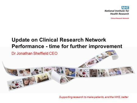 Supporting research to make patients, and the NHS, better Update on Clinical Research Network Performance - time for further improvement Dr Jonathan Sheffield.