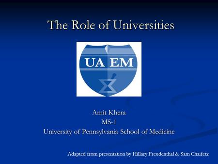The Role of Universities Amit Khera MS-1 University of Pennsylvania School of Medicine Adapted from presentation by Hillary Freudenthal & Sam Chaifetz.