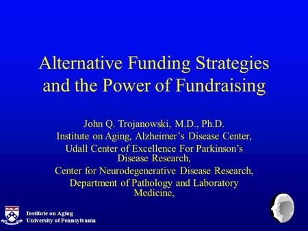 Institute on Aging University of Pennsylvania Alternative Funding Strategies and the Power of Fundraising John Q. Trojanowski, M.D., Ph.D. Institute on.