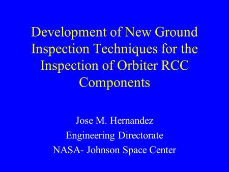 Development of New Ground Inspection Techniques for the Inspection of Orbiter RCC Components Jose M. Hernandez Engineering Directorate NASA- Johnson Space.