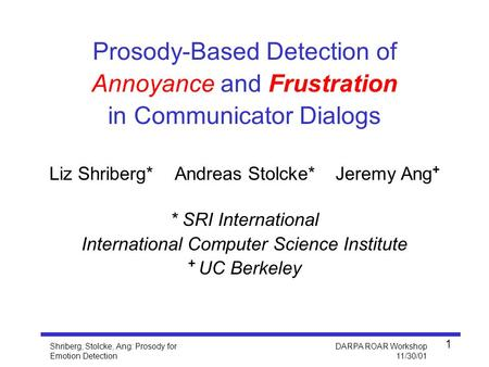 Shriberg, Stolcke, Ang: Prosody for Emotion Detection DARPA ROAR Workshop 11/30/01 1 Liz Shriberg* Andreas Stolcke* Jeremy Ang + * SRI International International.