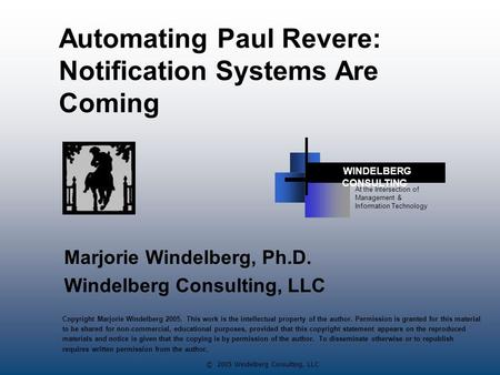 © 2005 Windelberg Consulting, LLC Automating Paul Revere: Notification Systems Are Coming Marjorie Windelberg, Ph.D. Windelberg Consulting, LLC At the.