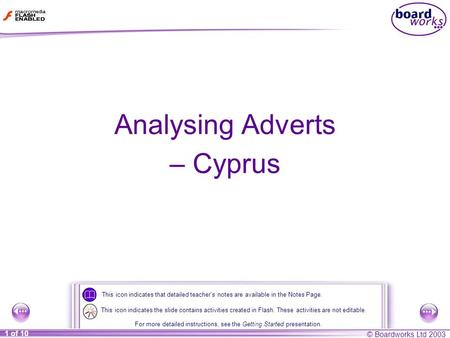 © Boardworks Ltd 2003 1 of 10 Analysing Adverts – Cyprus This icon indicates that detailed teacher's notes are available in the Notes Page. For more detailed.