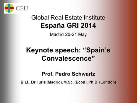 "1 Global Real Estate Institute España GRI 2014 Madrid 20-21 May Keynote speech: ""Spain's Convalescence"" Prof. Pedro Schwartz B.Ll., Dr. Iuris (Madrid),"
