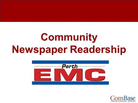 Community Newspaper Readership. Perth EMC Newspaper Readership What is ComBase? Study Overview Readership Overview Demographics How Much of the Paper.