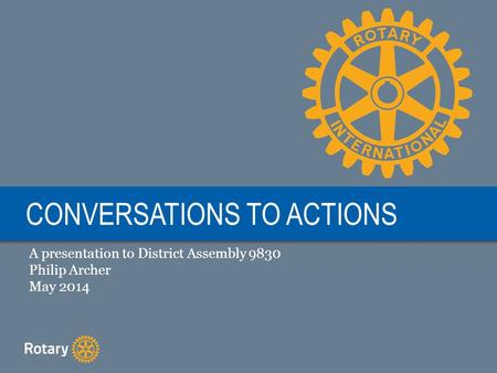 CONVERSATIONS TO ACTIONS A presentation to District Assembly 9830 Philip Archer May 2014.