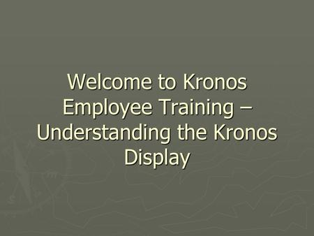 Welcome to Kronos Employee Training – Understanding the Kronos Display.