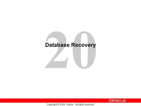 20 Copyright © 2004, Oracle. All rights reserved. Database Recovery.