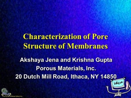 Characterization of Pore Structure of Membranes Akshaya Jena and Krishna Gupta Porous Materials, Inc. 20 Dutch Mill Road, Ithaca, NY 14850 Akshaya Jena.