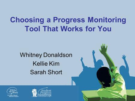 Choosing a Progress Monitoring Tool That Works for You Whitney Donaldson Kellie Kim Sarah Short.