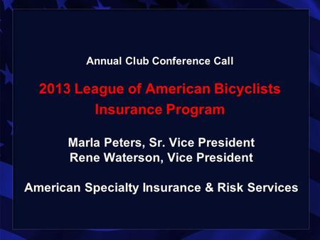 Annual Club Conference Call 2013 League of American Bicyclists Insurance Program Marla Peters, Sr. Vice President Rene Waterson, Vice President American.