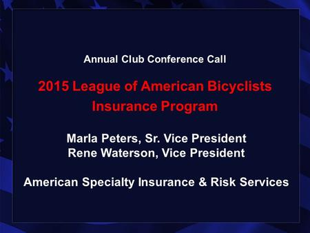 Annual Club Conference Call 2015 League of American Bicyclists Insurance Program Marla Peters, Sr. Vice President Rene Waterson, Vice President American.